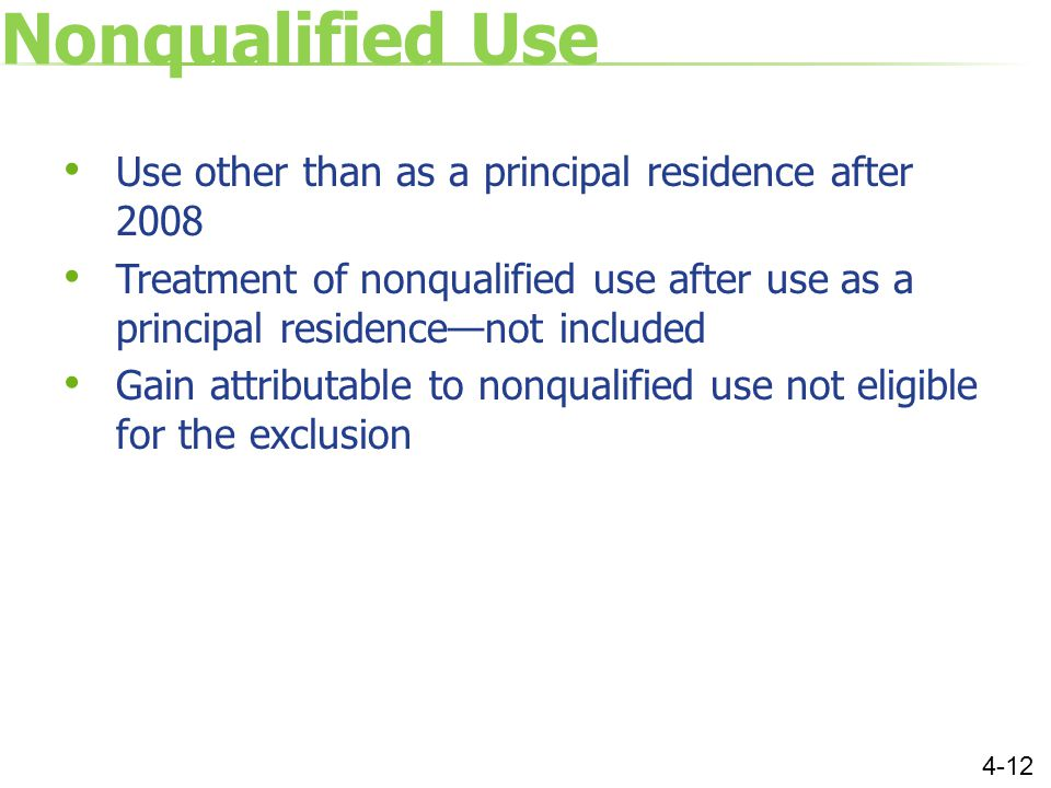 Nonqualified Use Use other than as a principal residence after 2008 Treatment of nonqualified use after use as a principal residence—not included Gain attributable to nonqualified use not eligible for the exclusion 4-12