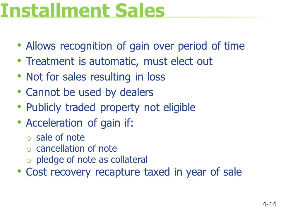 Installment Sales Allows recognition of gain over period of time Treatment is automatic, must elect out Not for sales resulting in loss Cannot be used by dealers Publicly traded property not eligible Acceleration of gain if: o sale of note o cancellation of note o pledge of note as collateral Cost recovery recapture taxed in year of sale 4-14