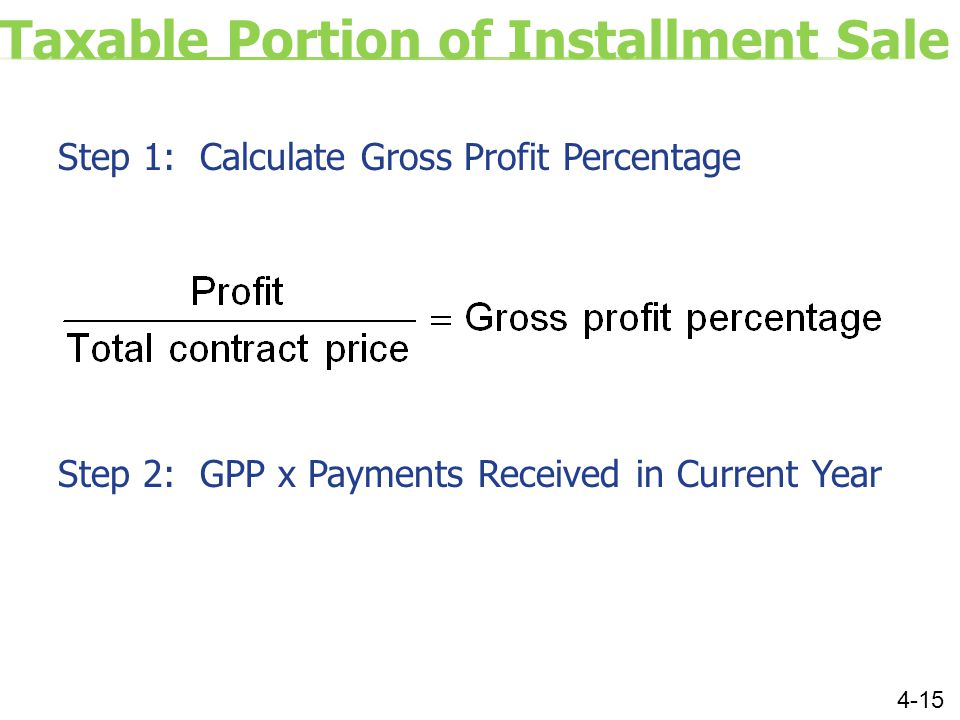 Taxable Portion of Installment Sale Step 1: Calculate Gross Profit Percentage Step 2: GPP x Payments Received in Current Year 4-15