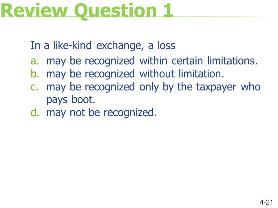 Review Question 1 In a like-kind exchange, a loss a.may be recognized within certain limitations.