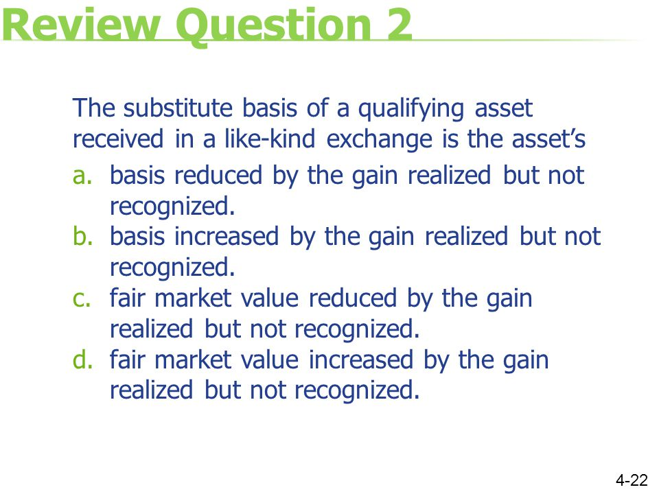 Review Question 2 The substitute basis of a qualifying asset received in a like-kind exchange is the asset's a.basis reduced by the gain realized but not recognized.