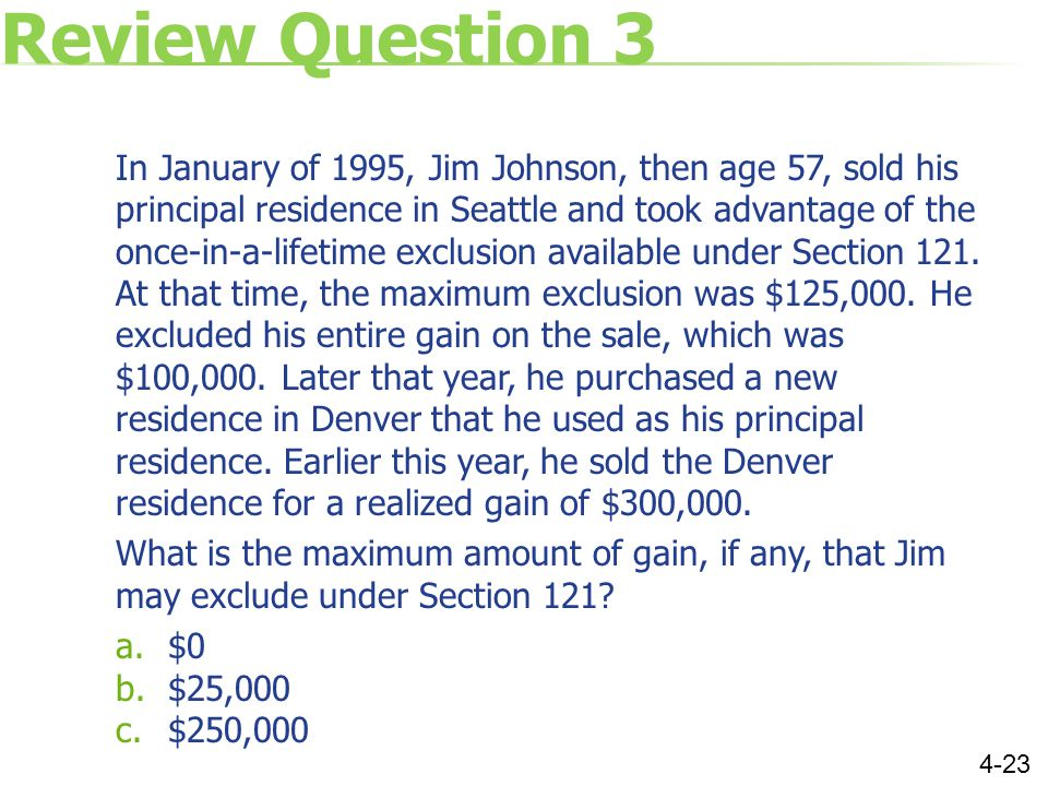 Review Question 3 In January of 1995, Jim Johnson, then age 57, sold his principal residence in Seattle and took advantage of the once-in-a-lifetime exclusion available under Section 121.