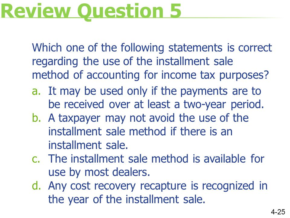 Review Question 5 Which one of the following statements is correct regarding the use of the installment sale method of accounting for income tax purposes.