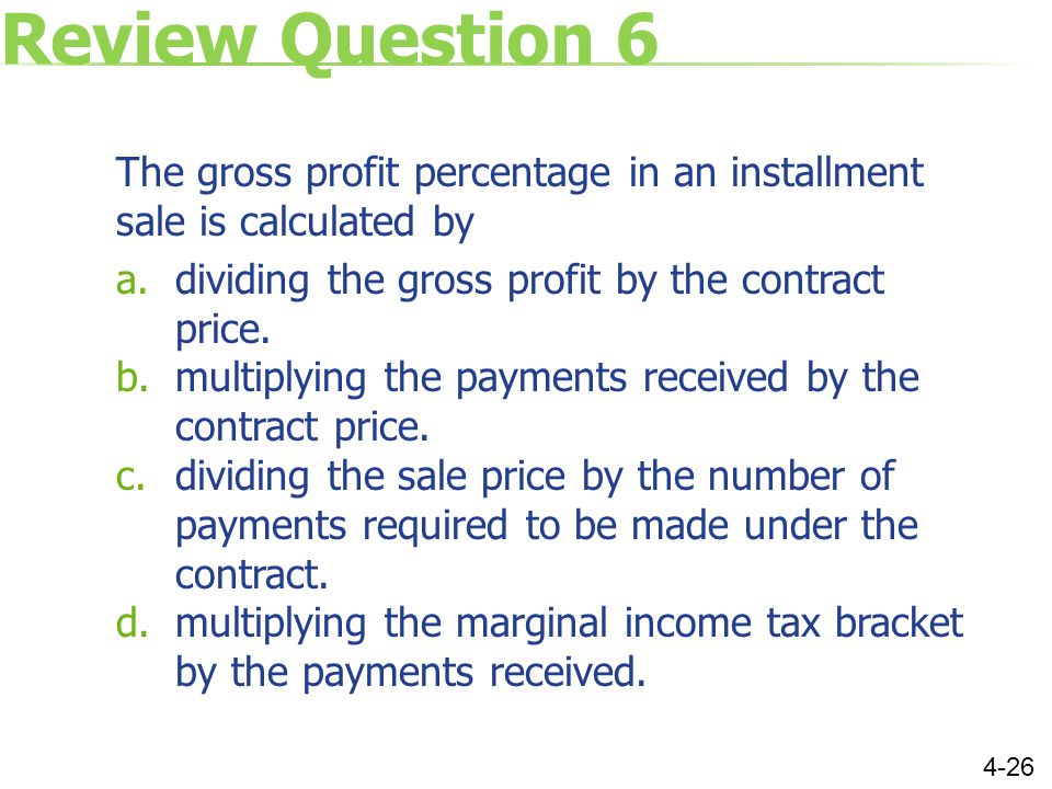 Review Question 6 The gross profit percentage in an installment sale is calculated by a.dividing the gross profit by the contract price.