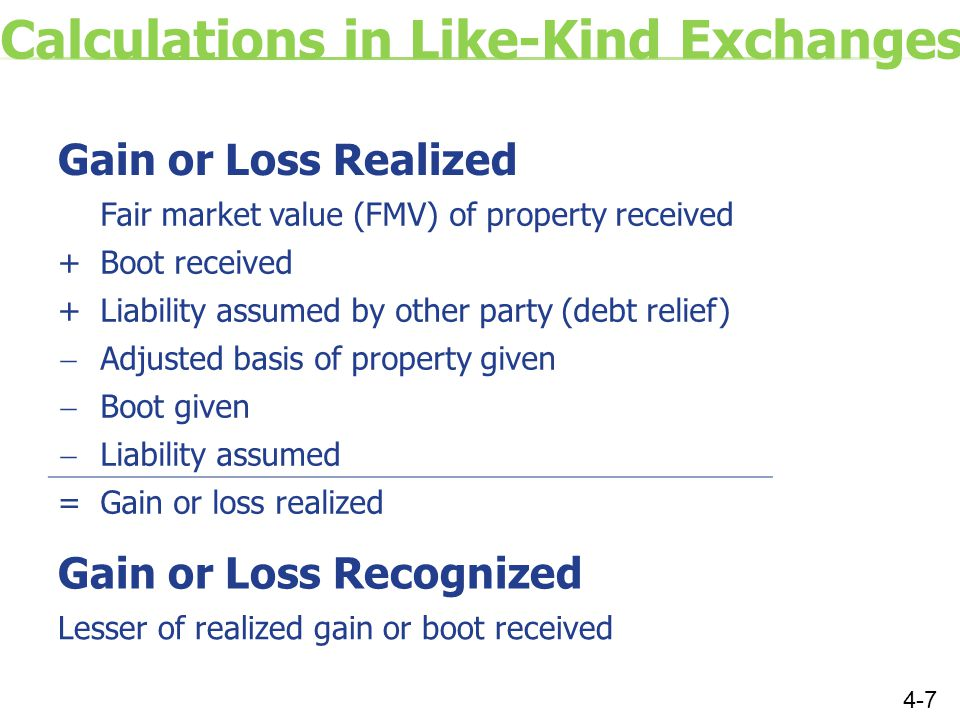 Calculations in Like-Kind Exchanges Gain or Loss Realized Fair market value (FMV) of property received +Boot received +Liability assumed by other party (debt relief)  Adjusted basis of property given  Boot given  Liability assumed =Gain or loss realized Gain or Loss Recognized Lesser of realized gain or boot received 4-7