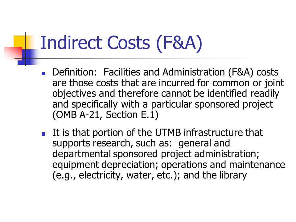 Indirect Costs (F&A) Definition: Facilities and Administration (F&A) costs are those costs that are incurred for common or joint objectives and therefore cannot be identified readily and specifically with a particular sponsored project (OMB A-21, Section E.1) It is that portion of the UTMB infrastructure that supports research, such as: general and departmental sponsored project administration; equipment depreciation; operations and maintenance (e.g., electricity, water, etc.); and the library