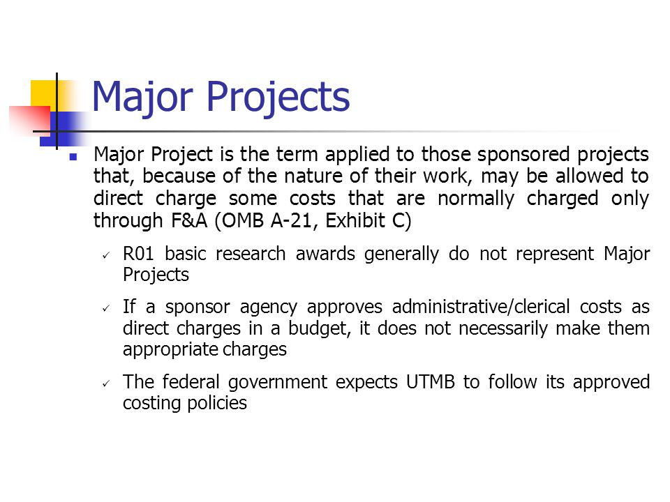 Major Projects Major Project is the term applied to those sponsored projects that, because of the nature of their work, may be allowed to direct charge some costs that are normally charged only through F&A (OMB A-21, Exhibit C) R01 basic research awards generally do not represent Major Projects If a sponsor agency approves administrative/clerical costs as direct charges in a budget, it does not necessarily make them appropriate charges The federal government expects UTMB to follow its approved costing policies