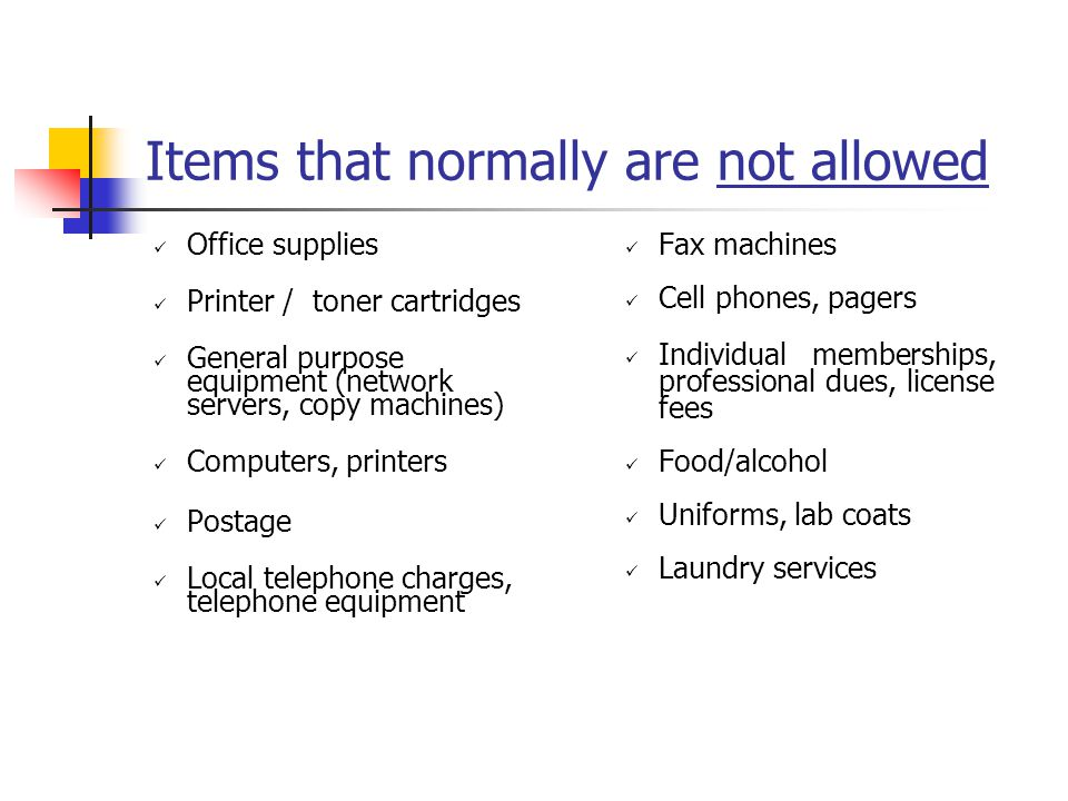 Items that normally are not allowed Office supplies Printer / toner cartridges General purpose equipment (network servers, copy machines) Computers, printers Postage Local telephone charges, telephone equipment Fax machines Cell phones, pagers Individual memberships, professional dues, license fees Food/alcohol Uniforms, lab coats Laundry services