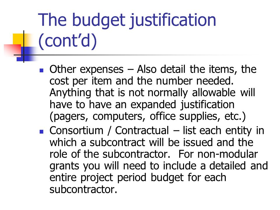 The budget justification (cont'd) Other expenses – Also detail the items, the cost per item and the number needed.