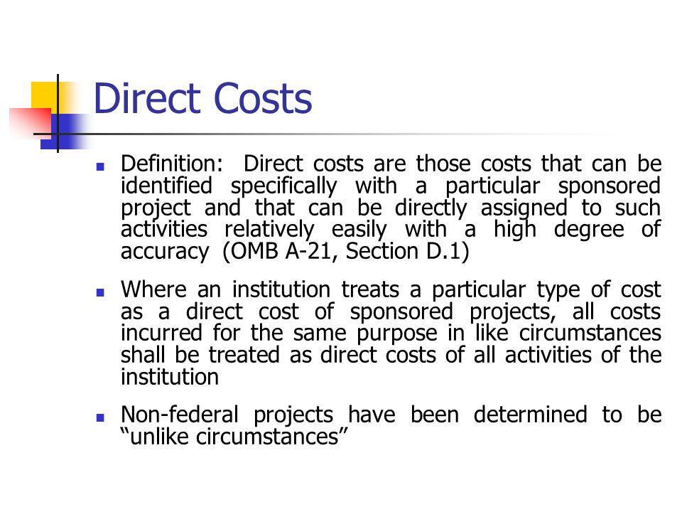 Direct Costs Definition: Direct costs are those costs that can be identified specifically with a particular sponsored project and that can be directly assigned to such activities relatively easily with a high degree of accuracy (OMB A-21, Section D.1) Where an institution treats a particular type of cost as a direct cost of sponsored projects, all costs incurred for the same purpose in like circumstances shall be treated as direct costs of all activities of the institution Non-federal projects have been determined to be unlike circumstances