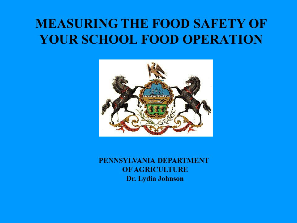 PENNSYLVANIA DEPARTMENT OF AGRICULTURE Dr. Lydia Johnson MEASURING THE FOOD SAFETY OF YOUR SCHOOL FOOD OPERATION