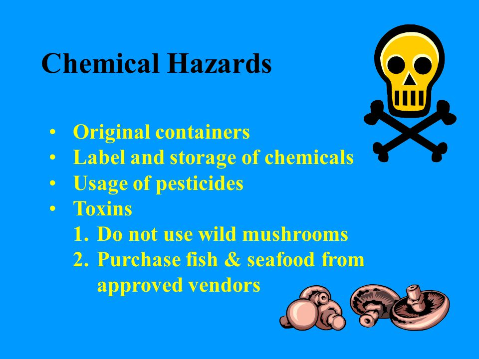 Chemical Hazards Original containers Label and storage of chemicals Usage of pesticides Toxins 1.Do not use wild mushrooms 2.Purchase fish & seafood f