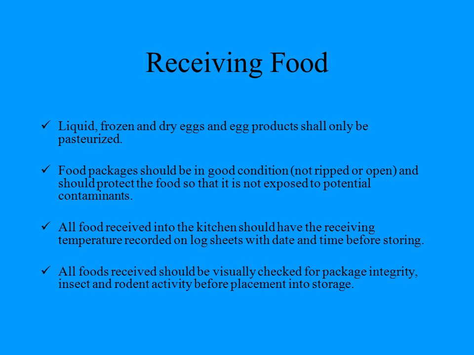 Receiving Food Liquid, frozen and dry eggs and egg products shall only be pasteurized. Food packages should be in good condition (not ripped or open)