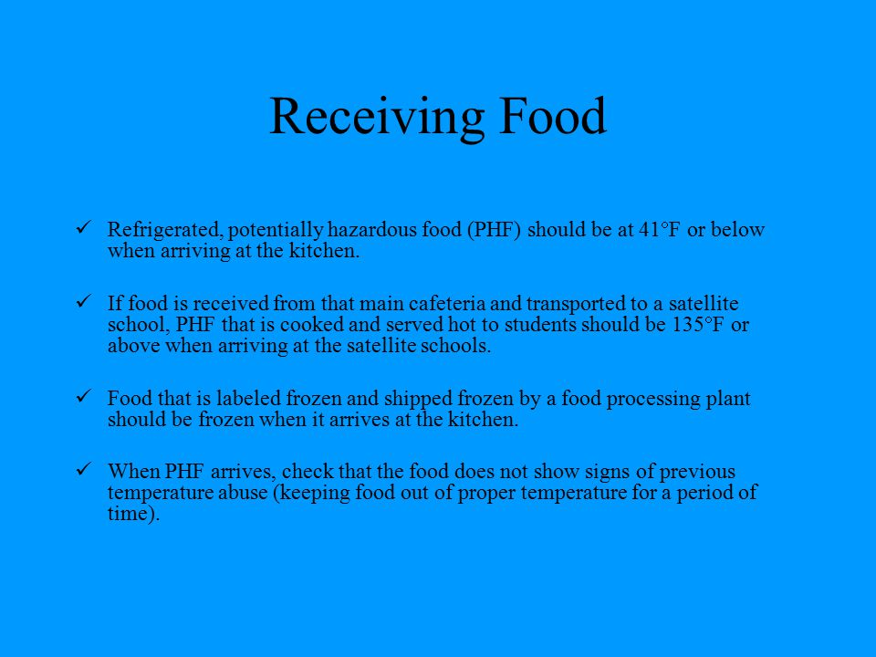 Receiving Food Refrigerated, potentially hazardous food (PHF) should be at 41  F or below when arriving at the kitchen. If food is received from that