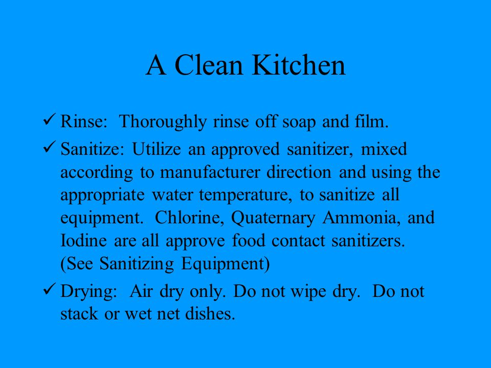 A Clean Kitchen Rinse: Thoroughly rinse off soap and film. Sanitize: Utilize an approved sanitizer, mixed according to manufacturer direction and usin