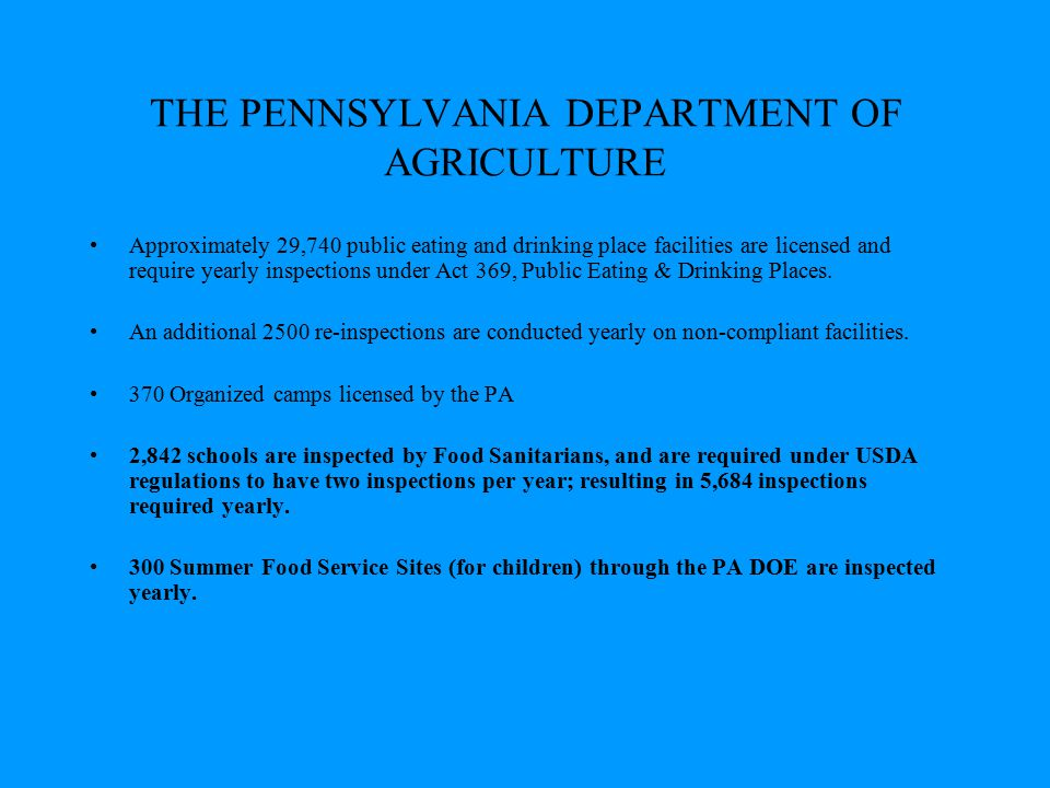 THE PENNSYLVANIA DEPARTMENT OF AGRICULTURE Approximately 29,740 public eating and drinking place facilities are licensed and require yearly inspection