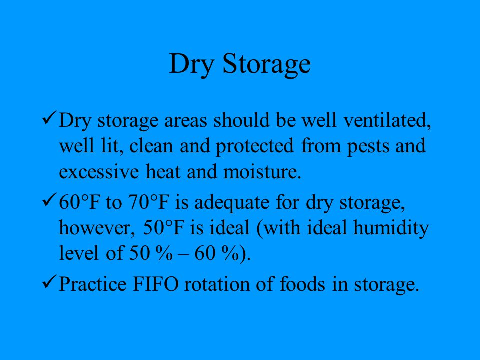 Dry Storage Dry storage areas should be well ventilated, well lit, clean and protected from pests and excessive heat and moisture. 60  F to 70  F is