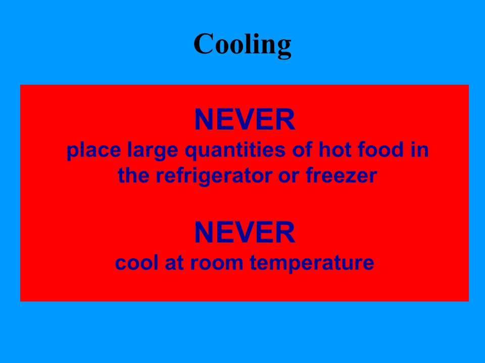 Cooling NEVER place large quantities of hot food in the refrigerator or freezer NEVER cool at room temperature