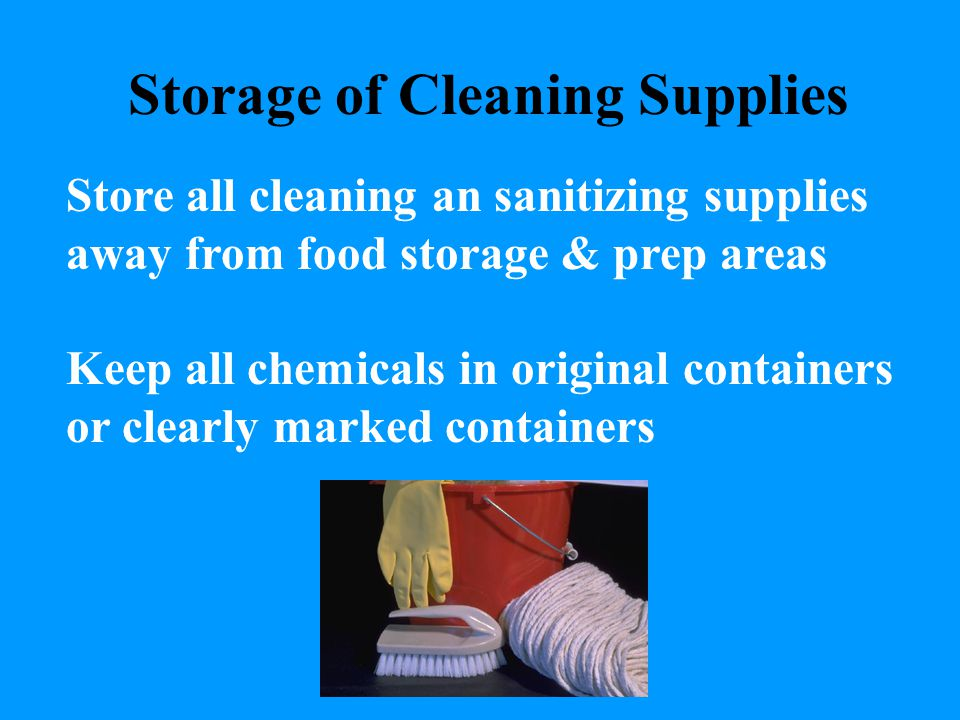 Storage of Cleaning Supplies Store all cleaning an sanitizing supplies away from food storage & prep areas Keep all chemicals in original containers o