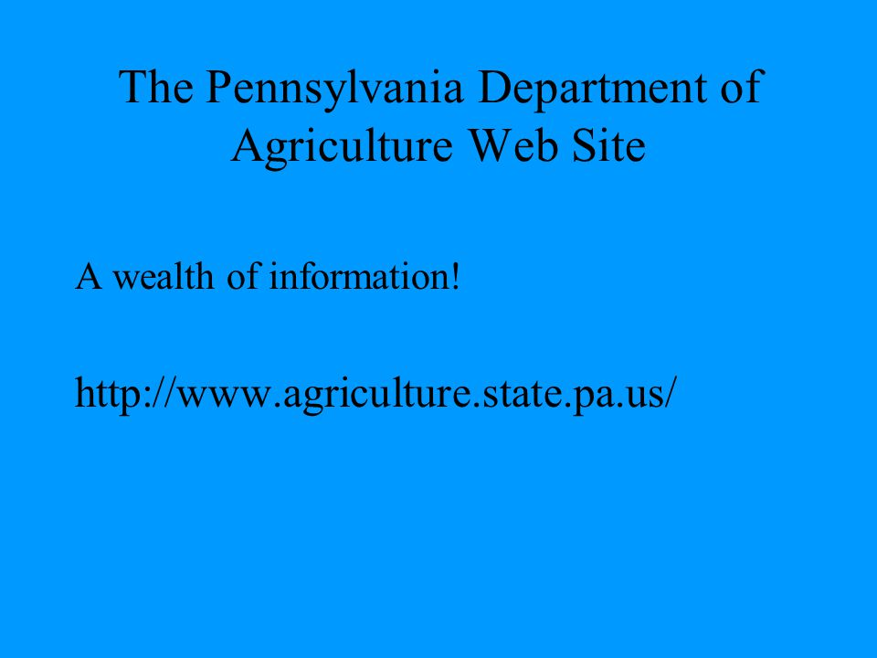 The Pennsylvania Department of Agriculture Web Site A wealth of information! http://www.agriculture.state.pa.us/