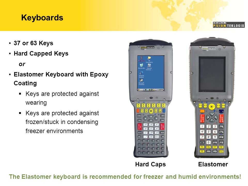Keyboards 37 or 63 Keys Hard Capped Keys or Elastomer Keyboard with Epoxy Coating  Keys are protected against wearing  Keys are protected against frozen/stuck in condensing freezer environments Hard CapsElastomer The Elastomer keyboard is recommended for freezer and humid environments!