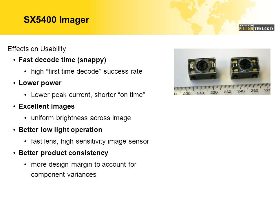 SX5400 Imager Effects on Usability Fast decode time (snappy) high first time decode success rate Lower power Lower peak current, shorter on time Excellent images uniform brightness across image Better low light operation fast lens, high sensitivity image sensor Better product consistency more design margin to account for component variances