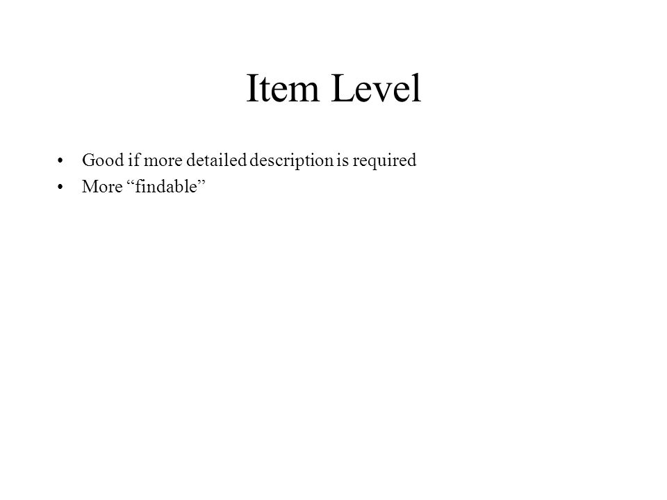 Item Level Good if more detailed description is required More findable