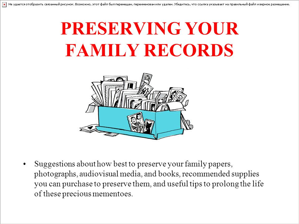 PRESERVING YOUR FAMILY RECORDS Suggestions about how best to preserve your family papers, photographs, audiovisual media, and books, recommended supplies you can purchase to preserve them, and useful tips to prolong the life of these precious mementoes.