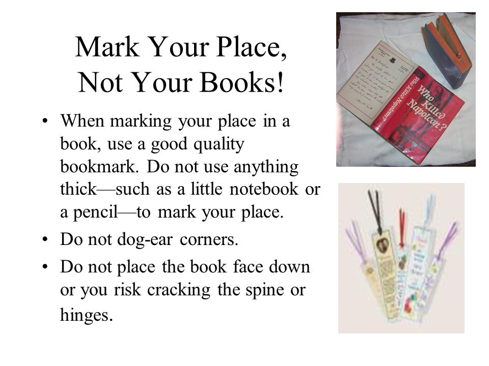 Mark Your Place, Not Your Books. When marking your place in a book, use a good quality bookmark.