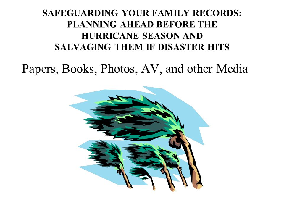 SAFEGUARDING YOUR FAMILY RECORDS: PLANNING AHEAD BEFORE THE HURRICANE SEASON AND SALVAGING THEM IF DISASTER HITS Papers, Books, Photos, AV, and other Media