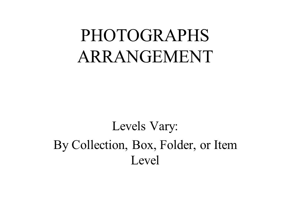 PHOTOGRAPHS ARRANGEMENT Levels Vary: By Collection, Box, Folder, or Item Level