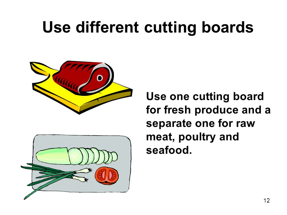 12 Use different cutting boards Use one cutting board for fresh produce and a separate one for raw meat, poultry and seafood.