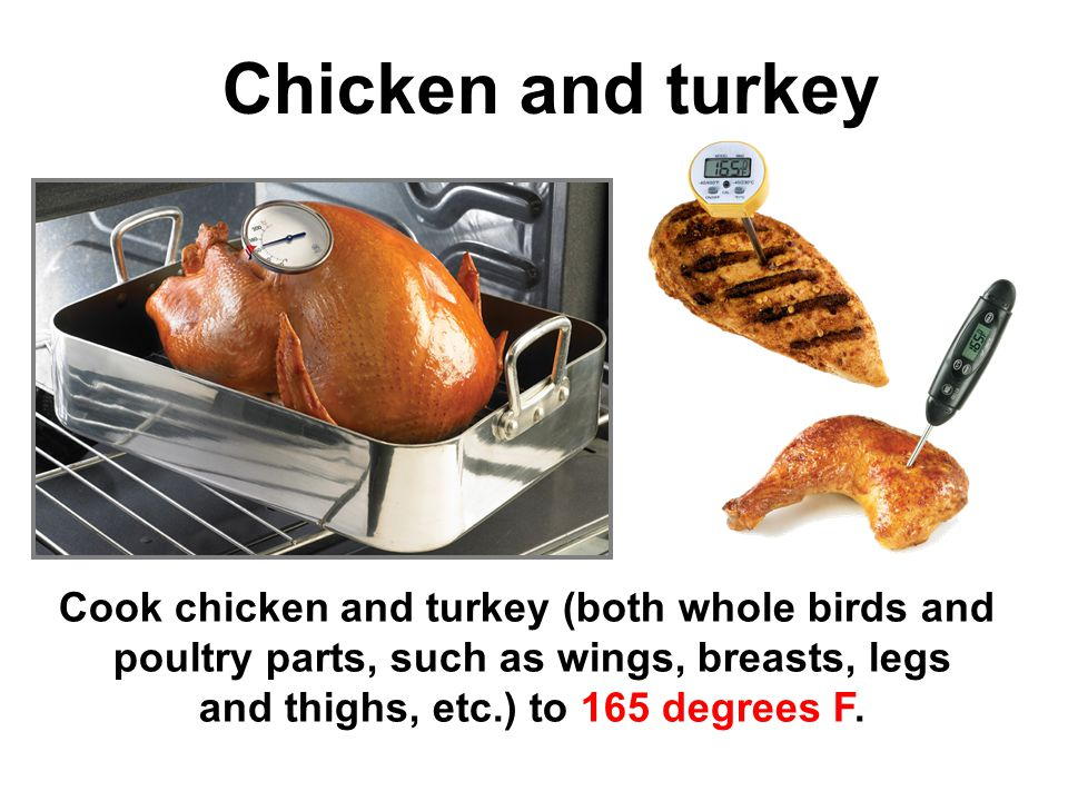 14 Chicken and turkey Cook chicken and turkey (both whole birds and poultry parts, such as wings, breasts, legs and thighs, etc.) to 165 degrees F.