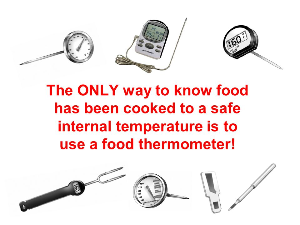 19 The ONLY way to know food has been cooked to a safe internal temperature is to use a food thermometer!