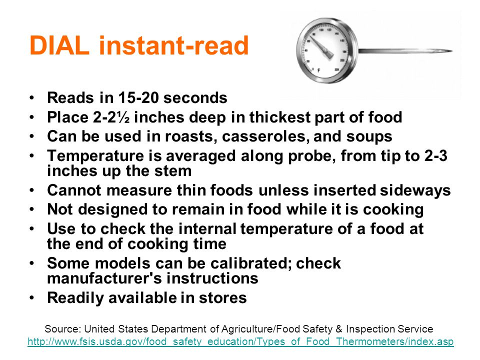21 DIAL instant-read Reads in 15-20 seconds Place 2-2½ inches deep in thickest part of food Can be used in roasts, casseroles, and soups Temperature is averaged along probe, from tip to 2-3 inches up the stem Cannot measure thin foods unless inserted sideways Not designed to remain in food while it is cooking Use to check the internal temperature of a food at the end of cooking time Some models can be calibrated; check manufacturer s instructions Readily available in stores Source: United States Department of Agriculture/Food Safety & Inspection Service http://www.fsis.usda.gov/food_safety_education/Types_of_Food_Thermometers/index.asphttp://www.fsis.usda.gov/food_safety_education/Types_of_Food_Thermometers/index.asp