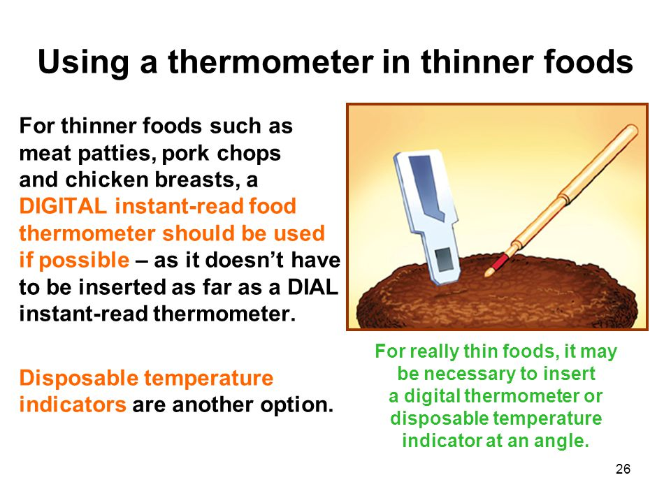 26 For thinner foods such as meat patties, pork chops and chicken breasts, a DIGITAL instant-read food thermometer should be used if possible – as it doesn't have to be inserted as far as a DIAL instant-read thermometer.