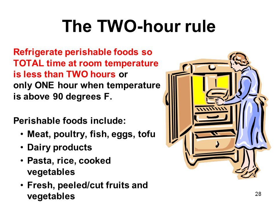 28 The TWO-hour rule Refrigerate perishable foods so TOTAL time at room temperature is less than TWO hours or only ONE hour when temperature is above 90 degrees F.