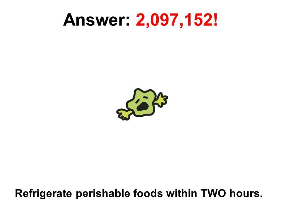 31 Answer: 2,097,152! Refrigerate perishable foods within TWO hours.