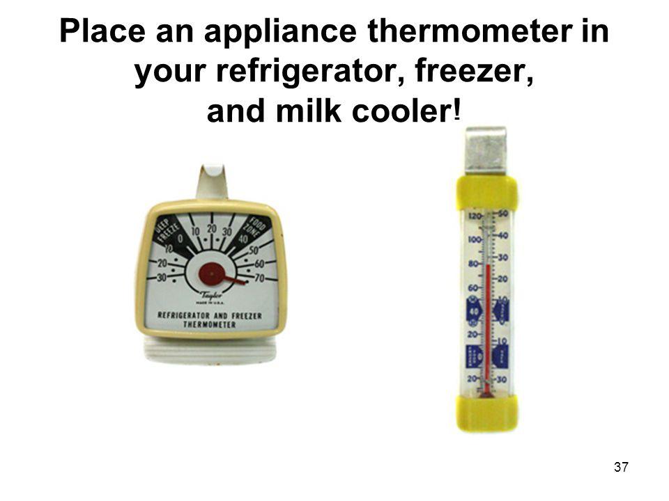 37 Place an appliance thermometer in your refrigerator, freezer, and milk cooler!