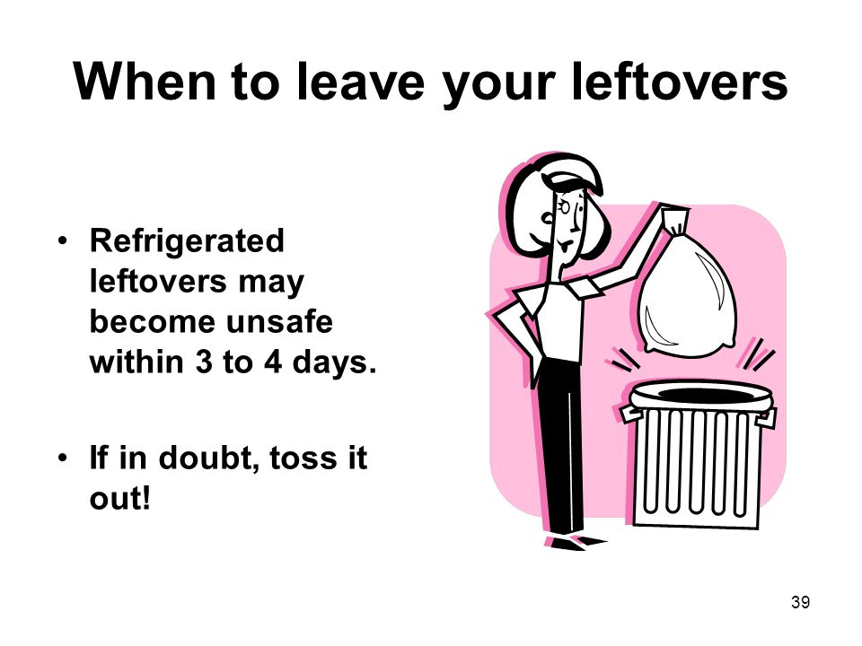 39 When to leave your leftovers Refrigerated leftovers may become unsafe within 3 to 4 days.