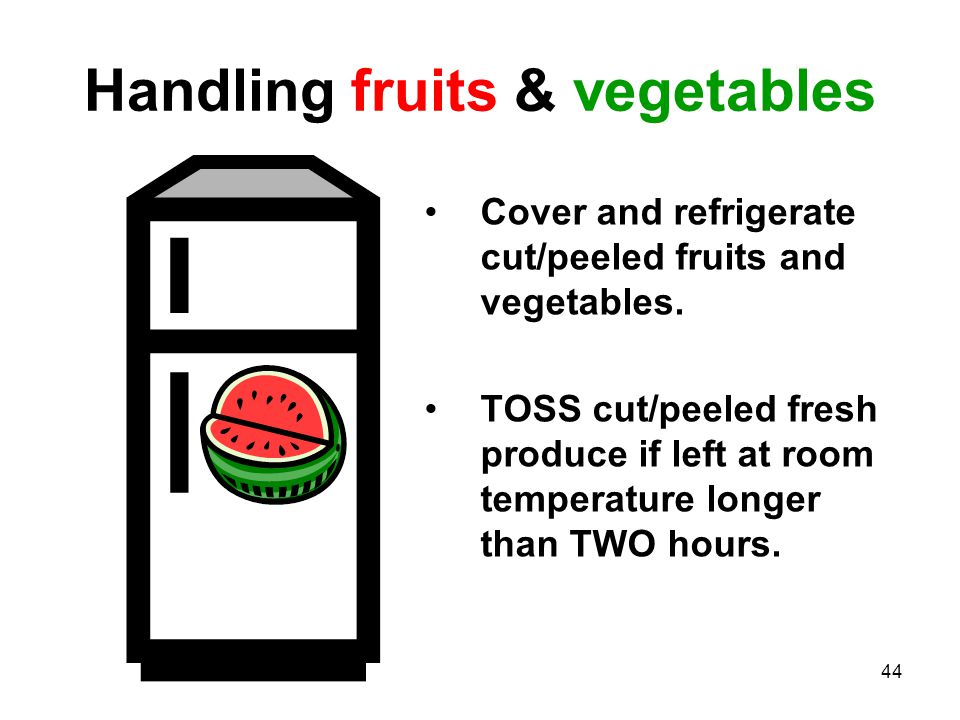 44 Handling fruits & vegetables Cover and refrigerate cut/peeled fruits and vegetables.