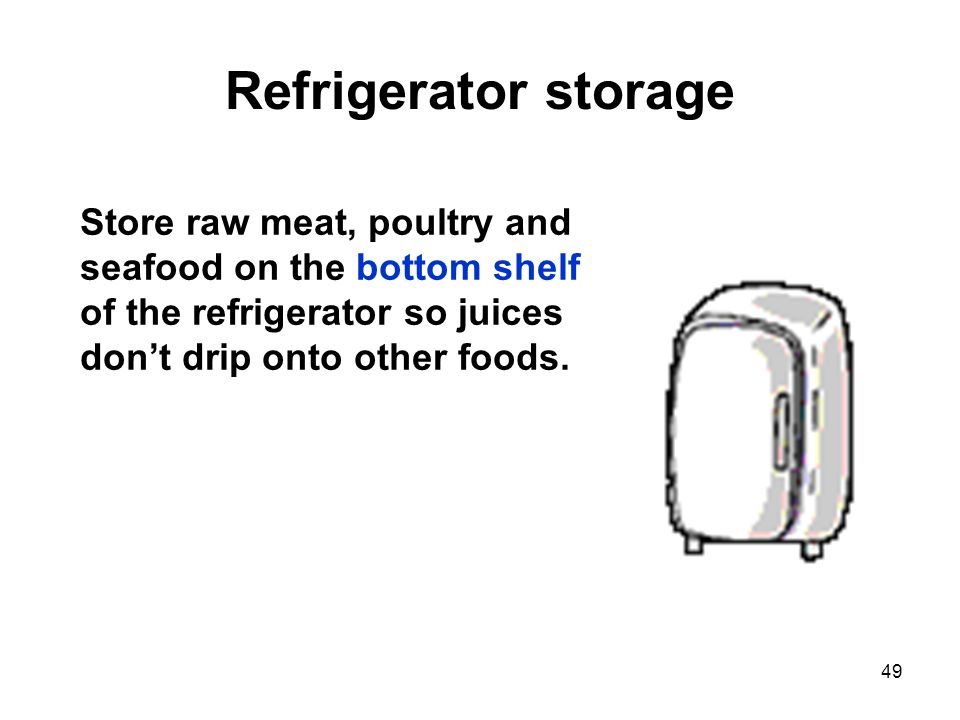 49 Refrigerator storage Store raw meat, poultry and seafood on the bottom shelf of the refrigerator so juices don't drip onto other foods.
