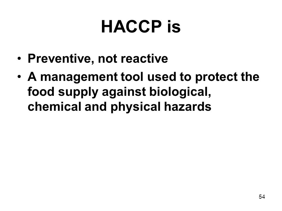 54 HACCP is Preventive, not reactive A management tool used to protect the food supply against biological, chemical and physical hazards