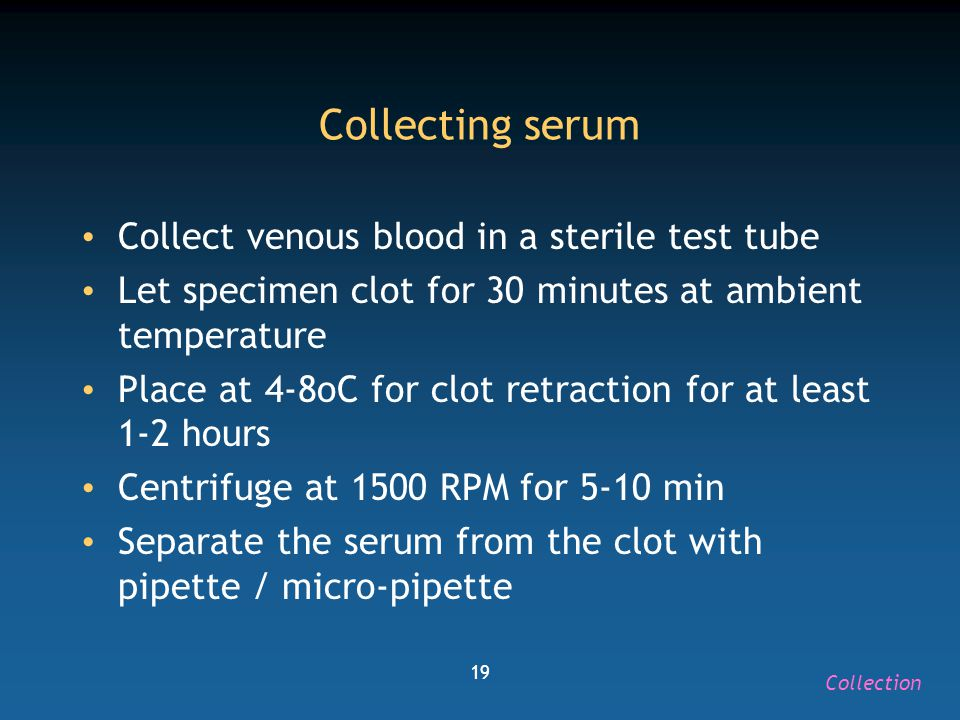 19 Collecting serum Collect venous blood in a sterile test tube Let specimen clot for 30 minutes at ambient temperature Place at 4-8oC for clot retrac