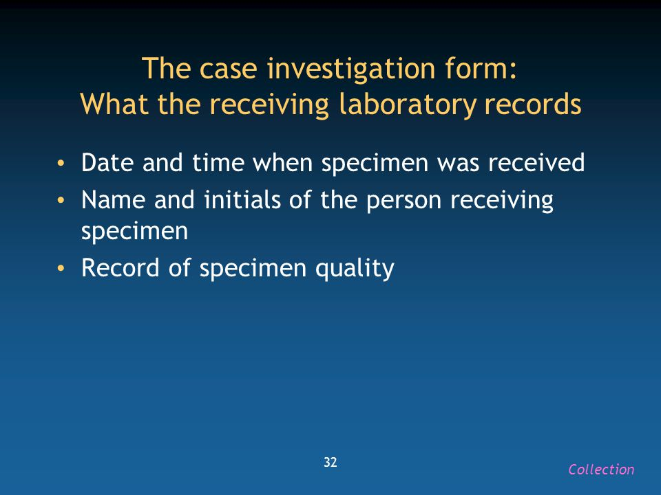 32 The case investigation form: What the receiving laboratory records Date and time when specimen was received Name and initials of the person receivi