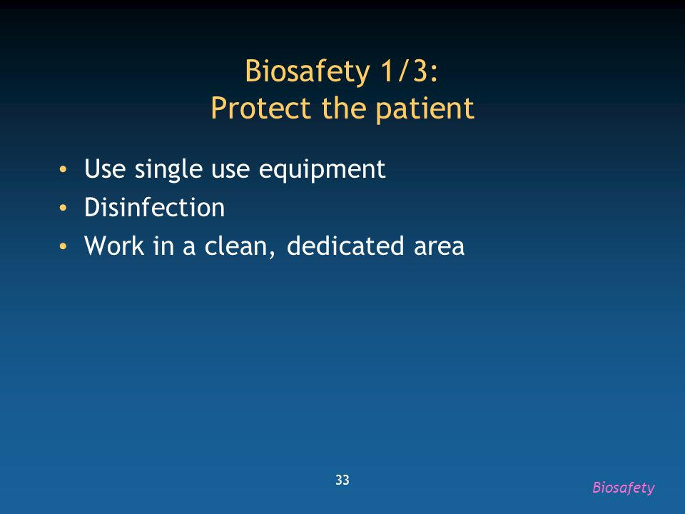 33 Biosafety 1/3: Protect the patient Use single use equipment Disinfection Work in a clean, dedicated area Biosafety