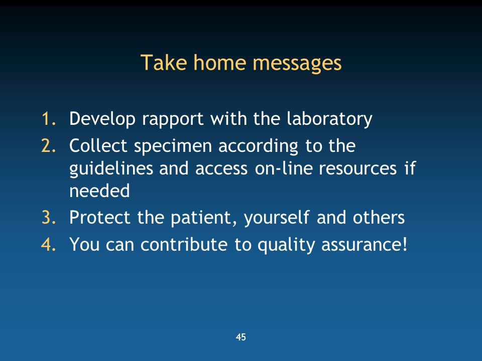 45 Take home messages 1.Develop rapport with the laboratory 2.Collect specimen according to the guidelines and access on-line resources if needed 3.Pr