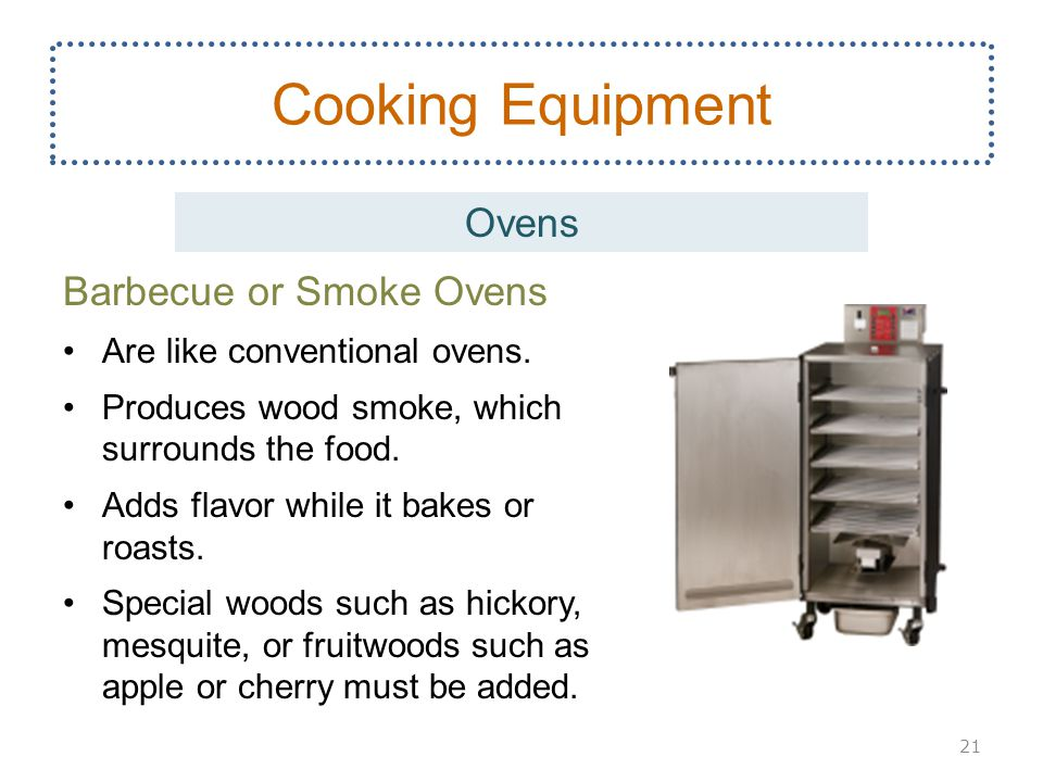 Barbecue or Smoke Ovens Are like conventional ovens. Produces wood smoke, which surrounds the food. Adds flavor while it bakes or roasts. Special wood