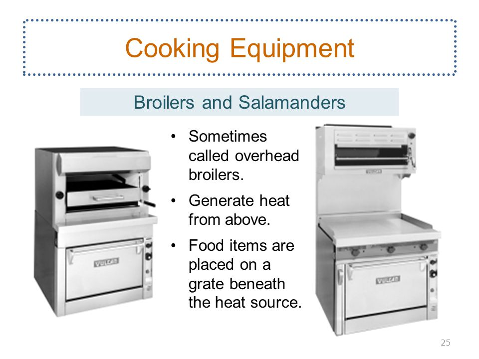 Sometimes called overhead broilers. Generate heat from above. Food items are placed on a grate beneath the heat source. Cooking Equipment Broilers and