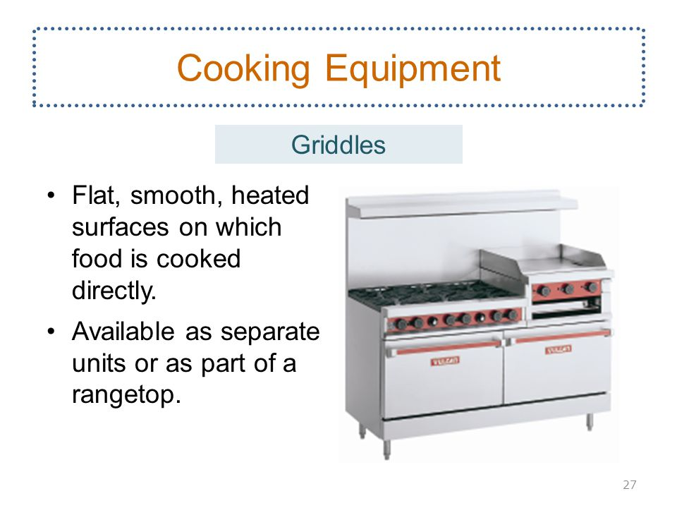 Flat, smooth, heated surfaces on which food is cooked directly. Available as separate units or as part of a rangetop. 27 Cooking Equipment Griddles